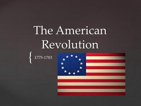 { The American Revolution 1775-1783. Due to all the wars and conflicts in Europe; England was basically broke They needed a way to pay off all their war.