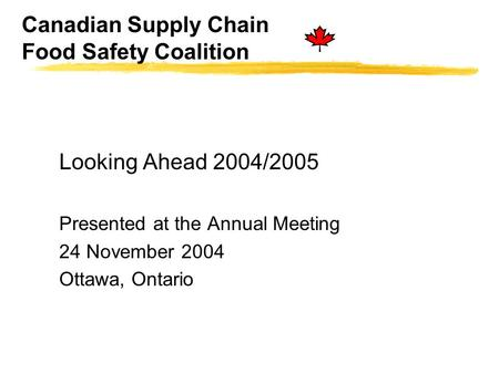 Canadian Supply Chain Food Safety Coalition Looking Ahead 2004/2005 Presented at the Annual Meeting 24 November 2004 Ottawa, Ontario.