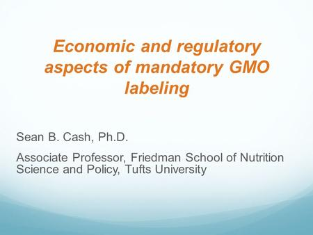 Economic and regulatory aspects of mandatory GMO labeling Sean B. Cash, Ph.D. Associate Professor, Friedman School of Nutrition Science and Policy, Tufts.