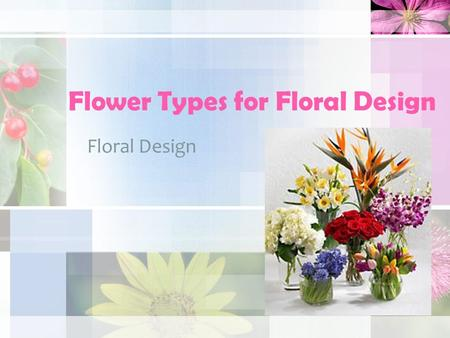 Flower Types for Floral Design Floral Design. Flower Types Flowers come in all shapes and sizes. Flowers and floral products that are used in Floral Designs.