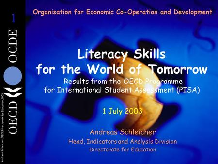 Andreas Schleicher, OECD Directorate for Education, 2003 Organisation for Economic Co-Operation and Development Literacy Skills for the World of Tomorrow.