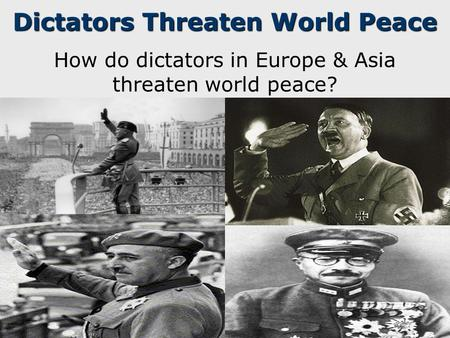 Dictators Threaten World Peace How do dictators in Europe & Asia threaten world peace?