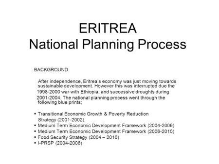 ERITREA National Planning Process BACKGROUND After independence, Eritrea's economy was just moving towards sustainable development. However this was interrupted.