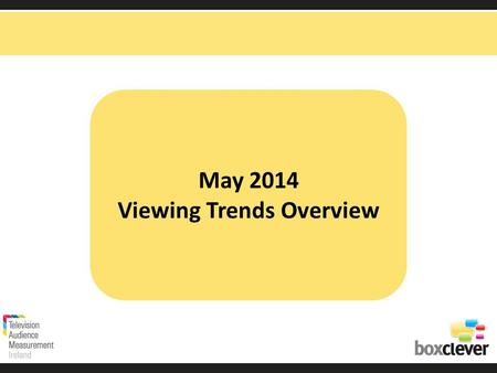 May 2014 Viewing Trends Overview. Irish adults aged 15+ watched TV for an average of 3 hours and 16 minutes each day in May 2014 91% (2hrs 58 mins) of.