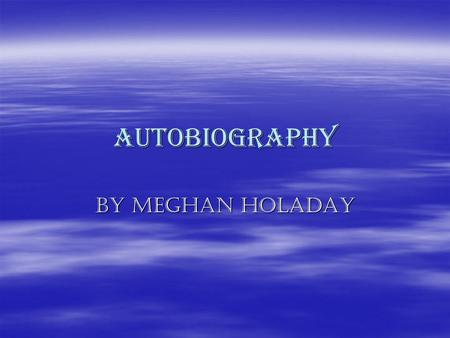 Autobiography By Meghan Holaday. Meghan j Holaday  Date of birth : march 7 1994  Height :4 feet 11 inches  Eye color :hazel  Hair color: Brown Parents.