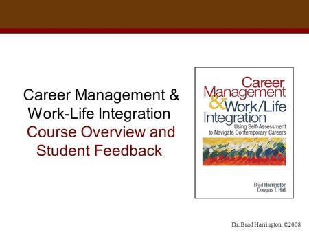 Dr. Brad Harrington, ©2008 Career Management & Work-Life Integration Course Overview and Student Feedback.
