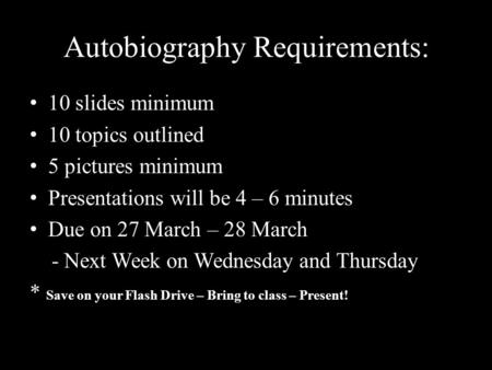 Autobiography Requirements: 10 slides minimum 10 topics outlined 5 pictures minimum Presentations will be 4 – 6 minutes Due on 27 March – 28 March - Next.