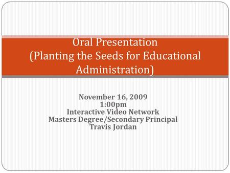 November 16, 2009 1:00pm Interactive Video Network Masters Degree/Secondary Principal Travis Jordan Oral Presentation (Planting the Seeds for Educational.
