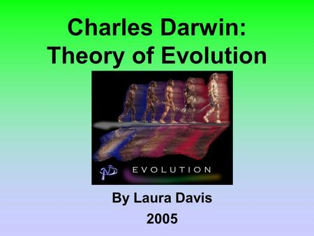 Charles Darwin: Theory of Evolution By Laura Davis 2005.