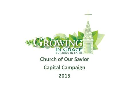 Church of Our Savior Capital Campaign 2015. Contents Why Build? Where/What We Are Building? Costs and Finance. The Campaign. When Can We Build? Your Questions.