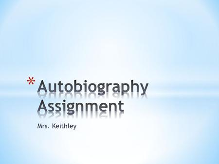Mrs. Keithley. Autobiography assignment: Paragraph #1: Give us your pertinent stats Paragraphs #2-4: Three stories about yourself and one is to be a lie,