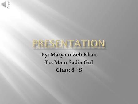 By: Maryam Zeb Khan To: Mam Sadia Gul Class: 8 th S.