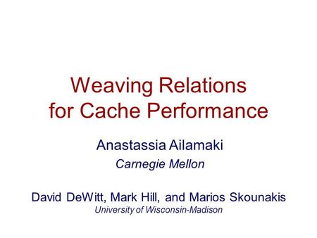 Weaving Relations for Cache Performance Anastassia Ailamaki Carnegie Mellon David DeWitt, Mark Hill, and Marios Skounakis University of Wisconsin-Madison.