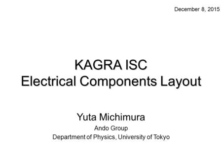 KAGRA ISC Electrical Components Layout Yuta Michimura Ando Group Department of Physics, University of Tokyo December 8, 2015.