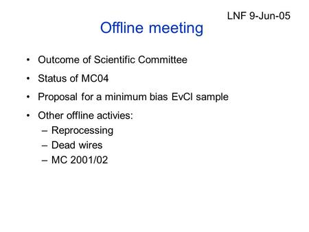 Offline meeting Outcome of Scientific Committee Status of MC04 Proposal for a minimum bias EvCl sample Other offline activies: –Reprocessing –Dead wires.