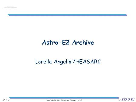 06-1L ASTRO-E2 ASTRO-E2 User Group - 14 February, 2005 Astro-E2 Archive Lorella Angelini/HEASARC.