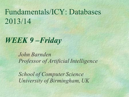 Fundamentals/ICY: Databases 2013/14 WEEK 9 –Friday John Barnden Professor of Artificial Intelligence School of Computer Science University of Birmingham,