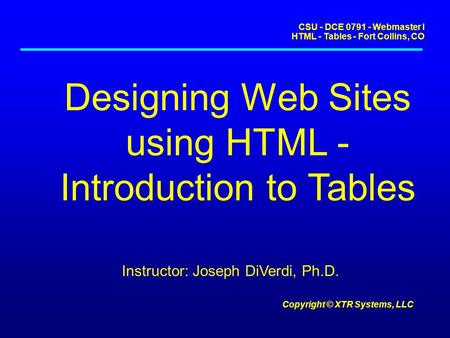 CSU - DCE 0791 - Webmaster I HTML - Tables - Fort Collins, CO Copyright © XTR Systems, LLC Designing Web Sites using HTML - Introduction to Tables Instructor: