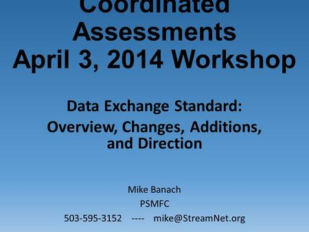Coordinated Assessments April 3, 2014 Workshop Data Exchange Standard: Overview, Changes, Additions, and Direction Mike Banach PSMFC 503-595-3152 ----