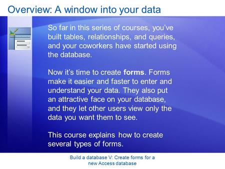 Build a database V: Create forms for a new Access database Overview: A window into your data So far in this series of courses, you've built tables, relationships,