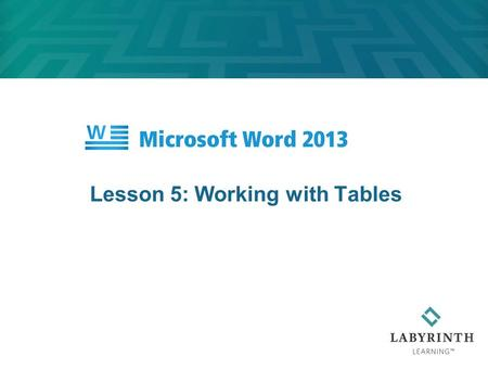 Lesson 5: Working with Tables. Learning Objectives After studying this lesson, you will be able to:  Insert a table in a document  Modify, sort, and.