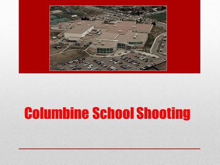 Columbine School Shooting. The Day… On April 20, 1999 Local high school of Littleton, Colorado Two high-school seniors: Dylan Klebold and Eric Harris.