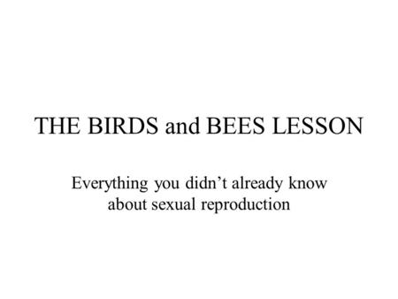 THE BIRDS and BEES LESSON Everything you didn't already know about sexual reproduction.