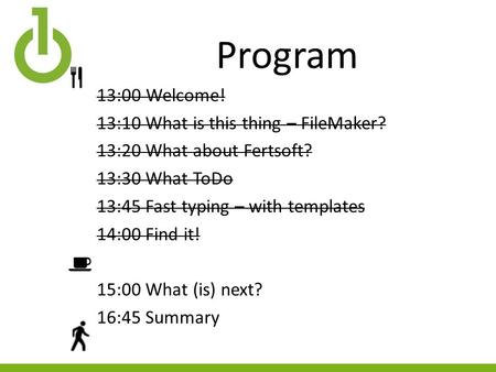 Program 13:00Welcome! 13:10 What is this thing – FileMaker? 13:20 What about Fertsoft? 13:30 What ToDo 13:45 Fast typing – with templates 14:00 Find it!