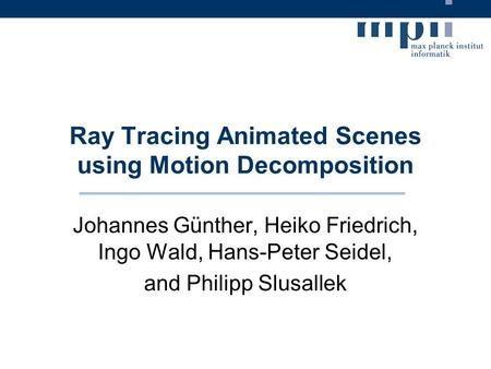 Ray Tracing Animated Scenes using Motion Decomposition Johannes Günther, Heiko Friedrich, Ingo Wald, Hans-Peter Seidel, and Philipp Slusallek.