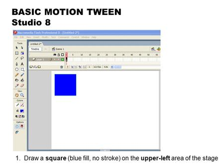 BASIC MOTION TWEEN Studio 8 1. Draw a square (blue fill, no stroke) on the upper-left area of the stage.