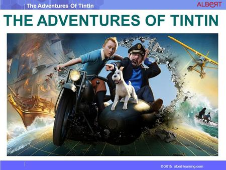 © 2015 albert-learning.com The Adventures Of Tintin THE ADVENTURES OF TINTIN.