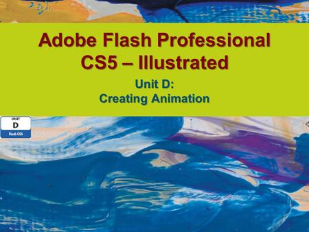 Adobe Flash Professional CS5 – Illustrated Unit D: Creating Animation.