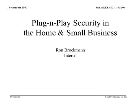 Doc.: IEEE 802.11-00/200 Submission September 2000 Ron Brockmann, Intersil Plug-n-Play Security in the Home & Small Business Ron Brockmann Intersil.