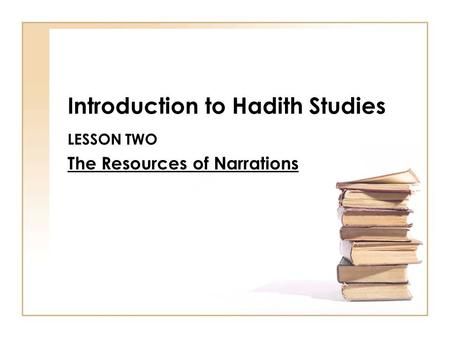 Introduction to Hadith Studies LESSON TWO The Resources of Narrations.