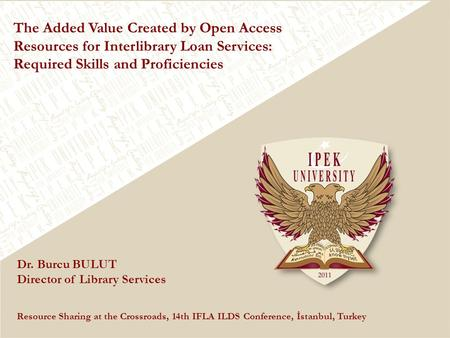The Added Value Created by Open Access Resources for Interlibrary Loan Services: Required Skills and Proficiencies Dr. Burcu BULUT Director of Library.