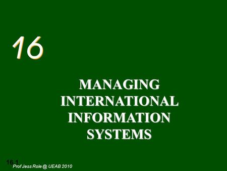 16.1 Prof Jess UEAB 2010 16 MANAGING INTERNATIONAL INFORMATION SYSTEMS.