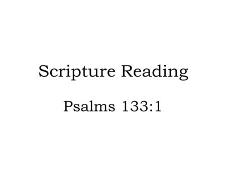 Scripture Reading Psalms 133:1.