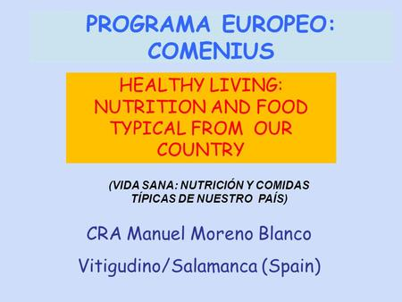 CRA Manuel Moreno Blanco Vitigudino/Salamanca (Spain) PROGRAMA EUROPEO: COMENIUS HEALTHY LIVING: NUTRITION AND FOOD TYPICAL FROM OUR COUNTRY (VIDA SANA: