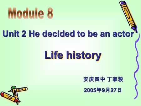 Unit 2 He decided to be an actor Life history 2005 年 9 月 27 日 安庆四中 丁家骏.