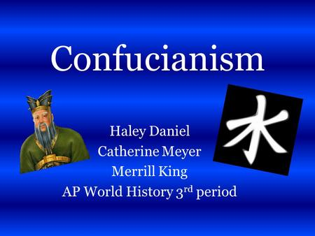 Confucianism Haley Daniel Catherine Meyer Merrill King AP World History 3 rd period.