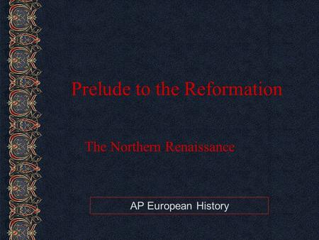 AP European History Prelude to the Reformation The Northern Renaissance.