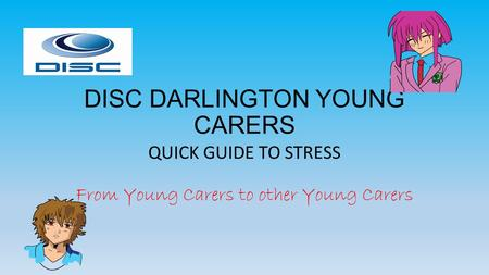 DISC DARLINGTON YOUNG CARERS QUICK GUIDE TO STRESS From Young Carers to other Young Carers.