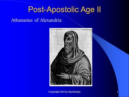 Copyright 2003 by Jim Beasley1 Post-Apostolic Age II Athanasius of Alexandria.