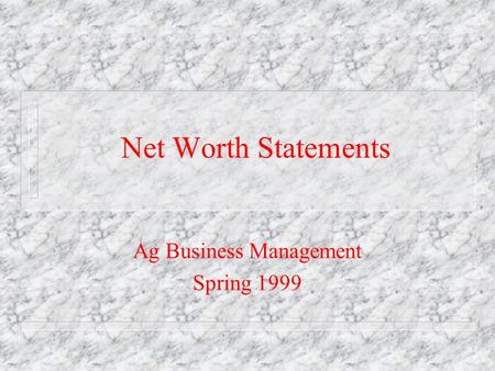 Net Worth Statements Ag Business Management Spring 1999.