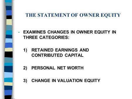 THE STATEMENT OF OWNER EQUITY EXAMINES CHANGES IN OWNER EQUITY IN THREE CATEGORIES: 1)RETAINED EARNINGS AND CONTRIBUTED CAPITAL 2)PERSONAL NET WORTH 3)CHANGE.