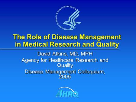 The Role of Disease Management in Medical Research and Quality David Atkins, MD, MPH Agency for Healthcare Research and Quality Disease Management Colloquium,