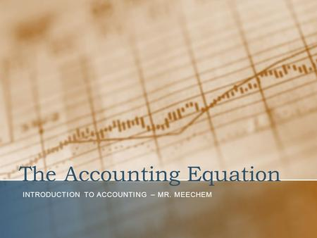 The Accounting Equation INTRODUCTION TO ACCOUNTING – MR. MEECHEM.