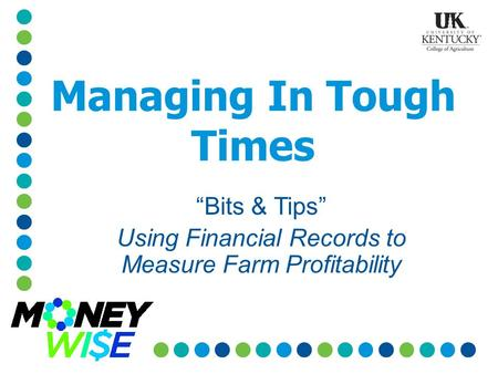 "Managing In Tough Times ""Bits & Tips"" Using Financial Records to Measure Farm Profitability."