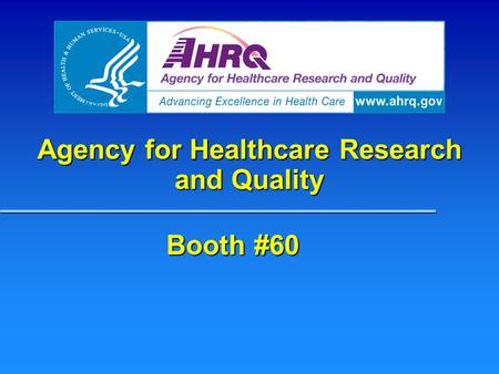 Agency for Healthcare Research and Quality Booth #60.