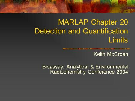 MARLAP Chapter 20 Detection and Quantification Limits Keith McCroan Bioassay, Analytical & Environmental Radiochemistry Conference 2004.